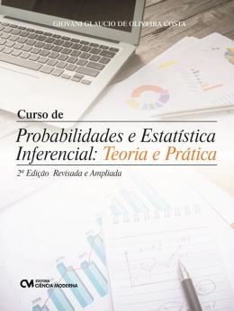 CURSO DE PROBABILIDADES E ESTATISTICA INFERENCIAL - TEORIA E PRATICA - 2ª ED. REVISADA E AMPLIADA