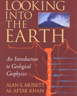 LOOKING INTO THE EARTH - AN INTRODUCTION TO GEOLOGICAL GEOPHYSICS