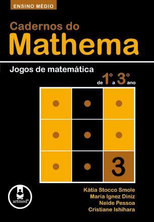CADERNOS DO MATHEMA - ENSINO MEDIO -  JOGOS DE MATEMATICA DE 1º A 3º ANO