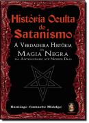 HISTORIA OCULTA DO SATANISMO - A VERDADEIRA HISTORIA DA MAGIA NEGRA DA ANTIGUIDADE ATE NOSSOS DIAS
