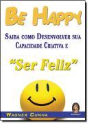 BE HAPPY - SAIBA COMO DESENVOLVER SUA CRIATIVIDADE E SER FELIZ