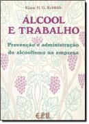 ALCOOL E TRABALHO - PREVENCAO E ADMINISTRACAO DO ALCOOLISMO NA EMPRESA
