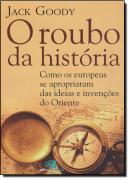 ROUBO DA HISTORIA, O - COMO EUROPEUS SE APROPRIARAM DAS IDEIAS E INVENCOES DO ORIENTE