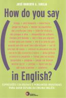 HOW DO YOU SAY, IN ENGLISH? - EXPRESSOES COLOQUIAS E PERGUNTAS INUSITADAS PARA QUEM ESTUDA OU ENSINA INGLES!