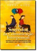 OS SEGREDOS DA COMUNICACAO INTERPESSOAL - USANDO A ARTE DA COMUNICACAO OARA MELHORAR A SUA VIDA E A DOS OUTROS.