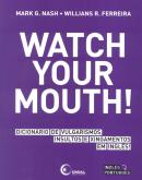 WATCH YOUR MOUTH! DICIONARIO DE VULGARISMOS, INSULTOS E XINGAMENTOS EM INGLES!