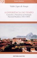 EXPERIENCIA DO TEMPO, A - CONCEITOS E NARRATIVAS NA FORMACAO NACIONAL BRASILEIRA 1813-1845