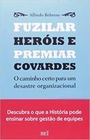 FUZILAR HEROIS E PREMIAR COVARDES - O CAMINHO CERTO PARA UM DESASTRE ORGANIZACIONAL