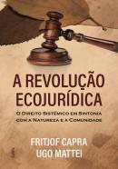 REVOLUCAO ECOJURIDICA, A - O DIREITO SISTEMICO EM SINTONIA COM A NATUREZA E A COMUNIDADE