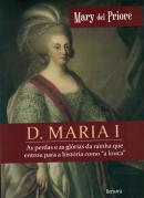 "D. MARIA I - AS PERDAS E AS GLORIAS DA RAINHA QUE ENTROU PARA A HISTORIA COMO ""A LOUCA"""