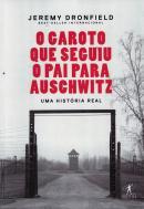 GAROTO QUE SEGUIU O PAI PARA AUSCHWITZ, O - UMA HISTORIA REAL