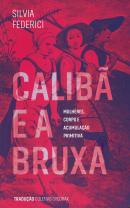 CALIBA E A BRUXA - MULHERES, CORPO E ACUMULACAO PRIMITIVA
