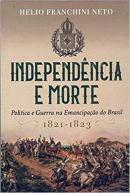 INDEPENDENCIA E MORTE - POLITICA E GUERRA NA EMANCIPACAO DO BRASIL -  1821-1823