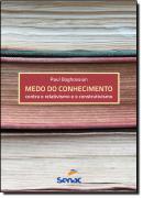MEDO DO CONHECIMENTO - CONTRA O RELATIVISMO E O CONSTRUTIVISMO