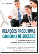 RELACOES PRODUTIVAS, CARREIRAS DE SUCESSO -  57 ESTRATEGIAS PARA CONSTRUIR CONEXOES PROFISSIONAIS MAIS SOLIDAS