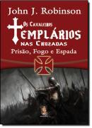 CAVALEIROS TEMPLARIOS NAS CRUZADAS, OS - PRISAO, FOGO E ESPADA
