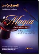 MAGIA DO ATENDIMENTO, O -  AS 39 REGRAS ESSENCIAIS PARA GARANTIR SERVICOS EXCEPCIONAIS