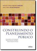 CONSTRUINDO O PLANEJAMENTO PUBLICO - BUSCANDO A INTEGRACAO ENTRE POLITICA, GESTAO E PARTICIPACAO POPULAR