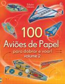 100 AVIOES DE PAPEL PARA DOBRAR E VOAR : VOLUME 2