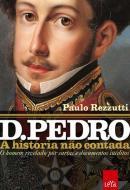 D. PEDRO - A HISTORIA NAO CONTADA