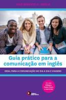 GUIA PRATICO PARA A COMUNICACAO EM INGLES - IDEAL PARA A COMUNICACAO NO DIA A DIA E VIAGENS