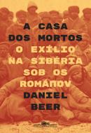 CASA DOS MORTOS, A - O EXILIO NA SIBERIA SOB OS ROMANOV