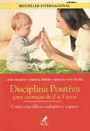DISCIPLINA POSITIVA PARA CRIANCAS DE 0 A 3 ANOS - COMO CRIAR FILHOS CONFIANTES E CAPAZES