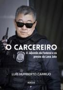 CARCEREIRO, O - O JAPONES DA FEDERAL E OS PRESOS DA LAVA JATO