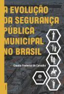 A EVOLUCAO DA SEGURANCA PUBLICA MUNICIPAL NO BRASIL