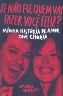 SE NAO EU, QUEM VAI FAZER VOCE FELIZ? - MINHA HISTORIA DE AMOR COM CHORAO