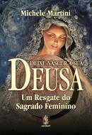 DEIXE NASCER A SUA DEUSA - UM RESGATE DO SAGRADO FEMININO