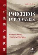 PARCEIROS IMPROVAVEIS - REFORMISTAS CHINESES, ECONOMISTAS OCIDENTAIS E A FORMACAO DA CHINA GLOBAL