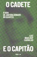 CADETE E O CAPITAO, O - A VIDA DE JAIR BOLSONARO NO QUARTEL