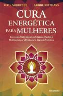 CURA ENERGETICA PARA MULHERES - EXERCICIOS PRATICOS COM OS CHAKRAS, MUDRAS E MEDITACOES PARA RESTAURAR O SAGRADO FEMININO