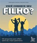 VOCE CONHECE SEU FILHO ? : 100 PERGUNTAS PARA REFLETIR SOBRE SEU MAIOR PATRIMONIO