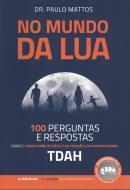 NO MUNDO DA LUA - 100 PERGUNTAS E RESPOSTAS SOBRE O TRANSTORNO DO DEFICIT DE ATENCAO COM HIPERATIVIDADE (TDAH)
