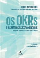 OS OKRS E AS METRICAS EXPONENCIAIS - E AS METRICAS EXPONENCIAIS A GESTAO AGIL DA ESTRATEGIA NA ERA DIGITAL