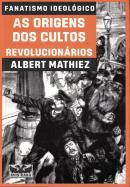 FANATISMO IDEOLOGICO - AS ORIGENS DOS CULTOS REVOLUCIONARIOS